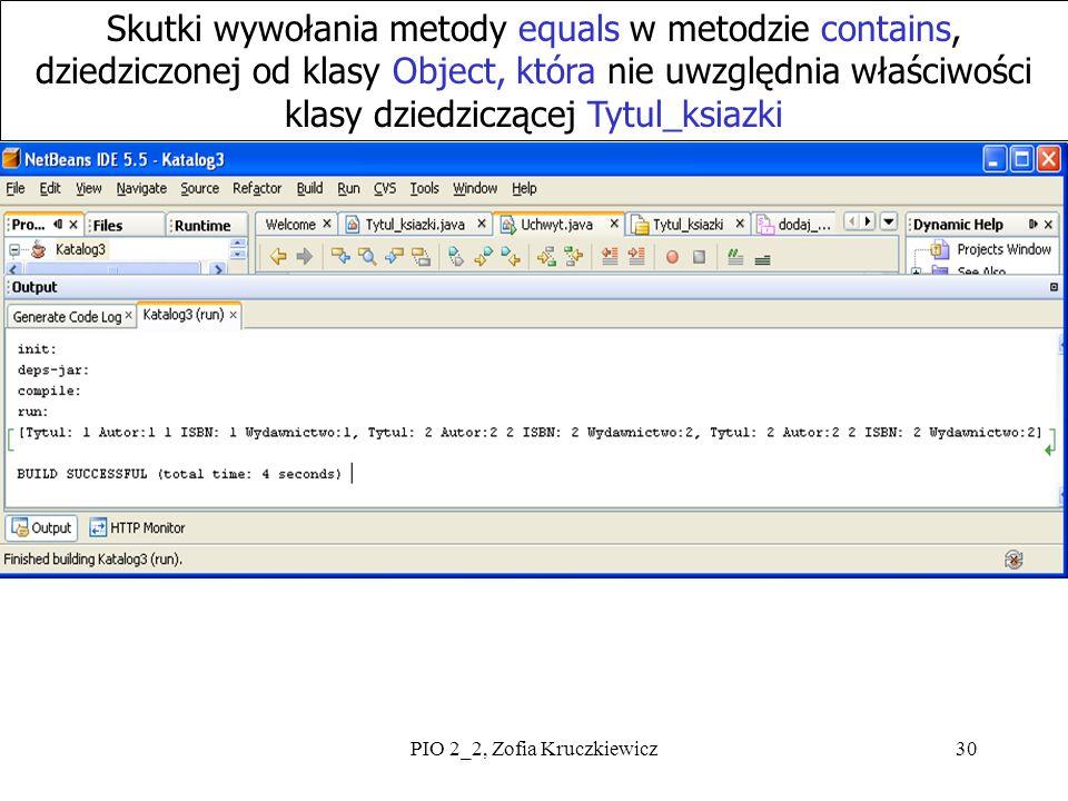 PIO 2_2, Zofia Kruczkiewicz30 Skutki wywołania metody equals w metodzie contains, dziedziczonej od klasy Object, która nie uwzględnia właściwości klasy dziedziczącej Tytul_ksiazki