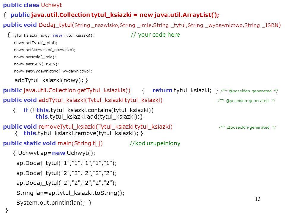 13 public class Uchwyt { public java.util.Collection tytul_ksiazki = new java.util.ArrayList(); public void Dodaj_tytul( String _nazwisko,String _imie