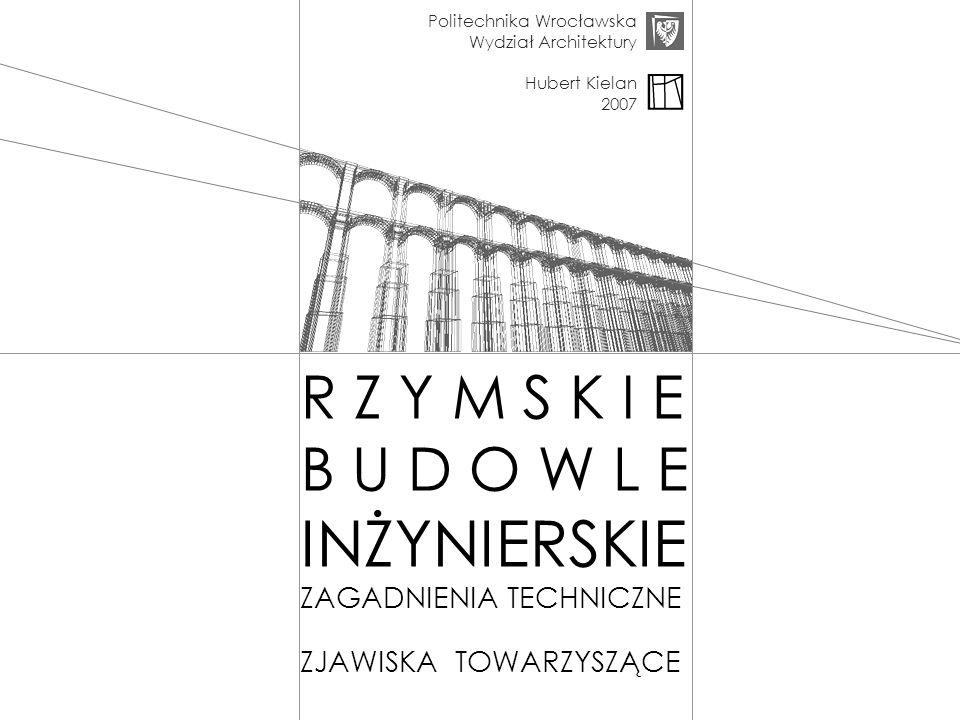 Politechnika Wrocławska Wydział Architektury Hubert Kielan 2007 R Z Y M S K I E B U D O W L E INŻYNIERSKIE ZAGADNIENIA TECHNICZNE ZJAWISKA TOWARZYSZĄC