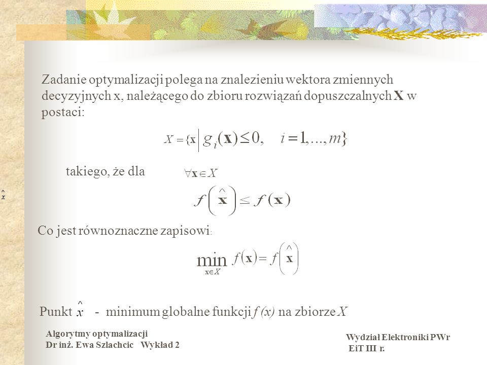 Wydział Elektroniki PWr EiT III r. Algorytmy optymalizacji Dr inż. Ewa Szlachcic Wykład 2 Zadanie optymalizacji polega na znalezieniu wektora zmiennyc