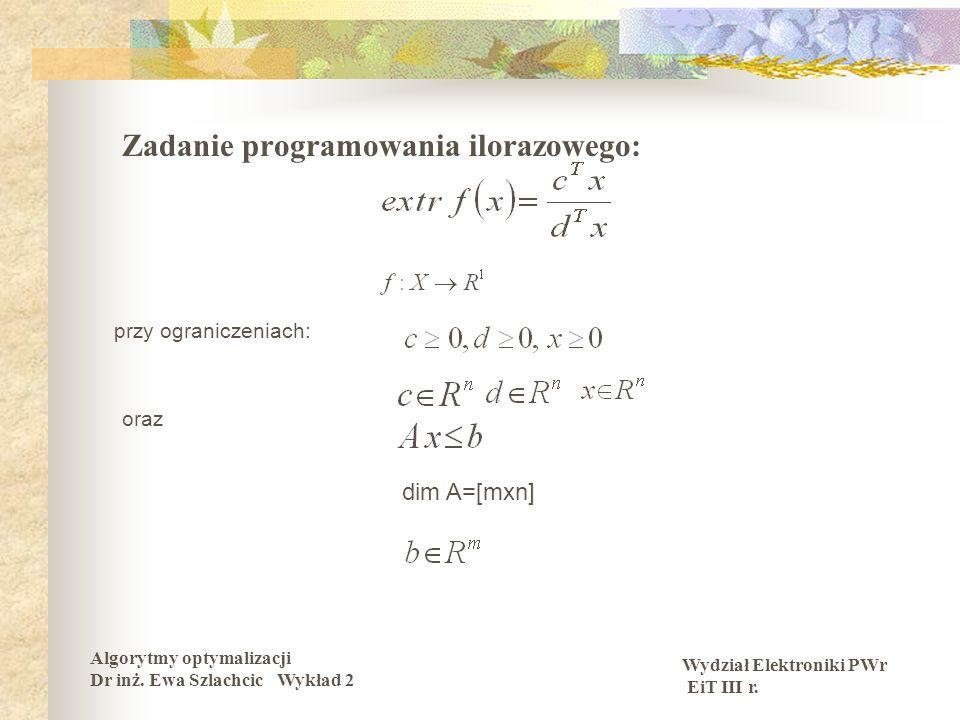 Wydział Elektroniki PWr EiT III r. Algorytmy optymalizacji Dr inż. Ewa Szlachcic Wykład 2 Zadanie programowania ilorazowego: przy ograniczeniach: oraz