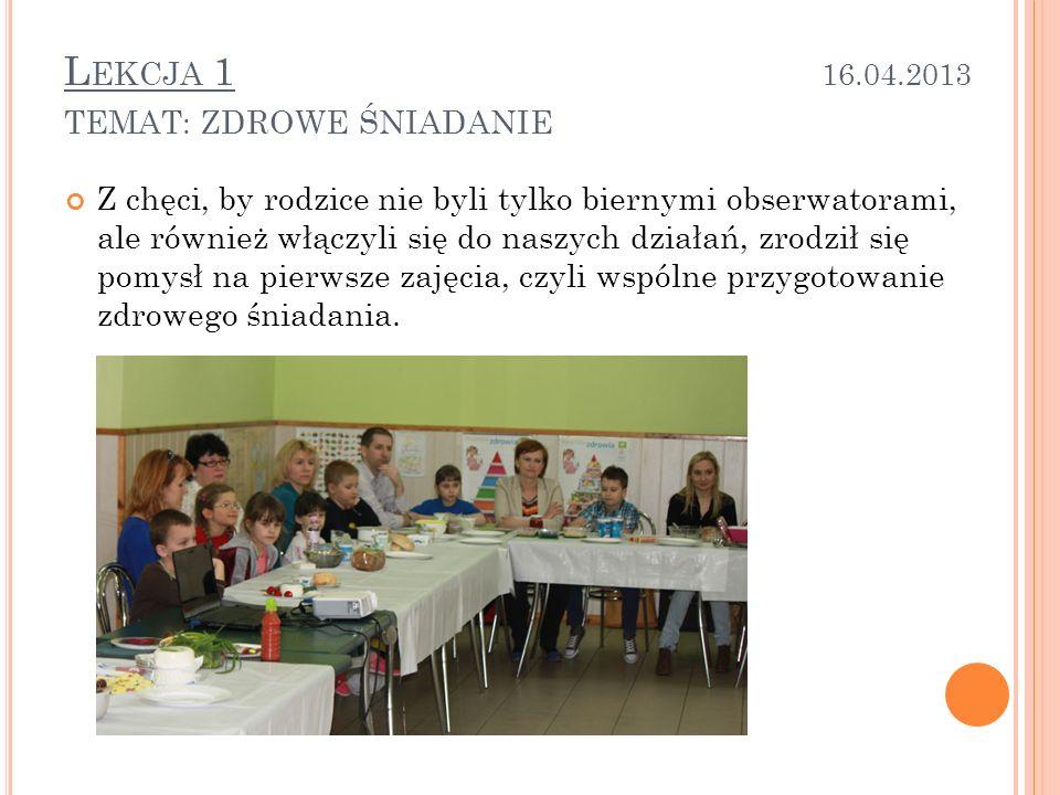 L EKCJA 1 16.04.2013 TEMAT : ZDROWE ŚNIADANIE Z chęci, by rodzice nie byli tylko biernymi obserwatorami, ale również włączyli się do naszych działań, zrodził się pomysł na pierwsze zajęcia, czyli wspólne przygotowanie zdrowego śniadania.