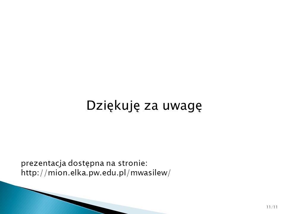 Dziękuję za uwagę prezentacja dostępna na stronie: http://mion.elka.pw.edu.pl/mwasilew/ 11/11