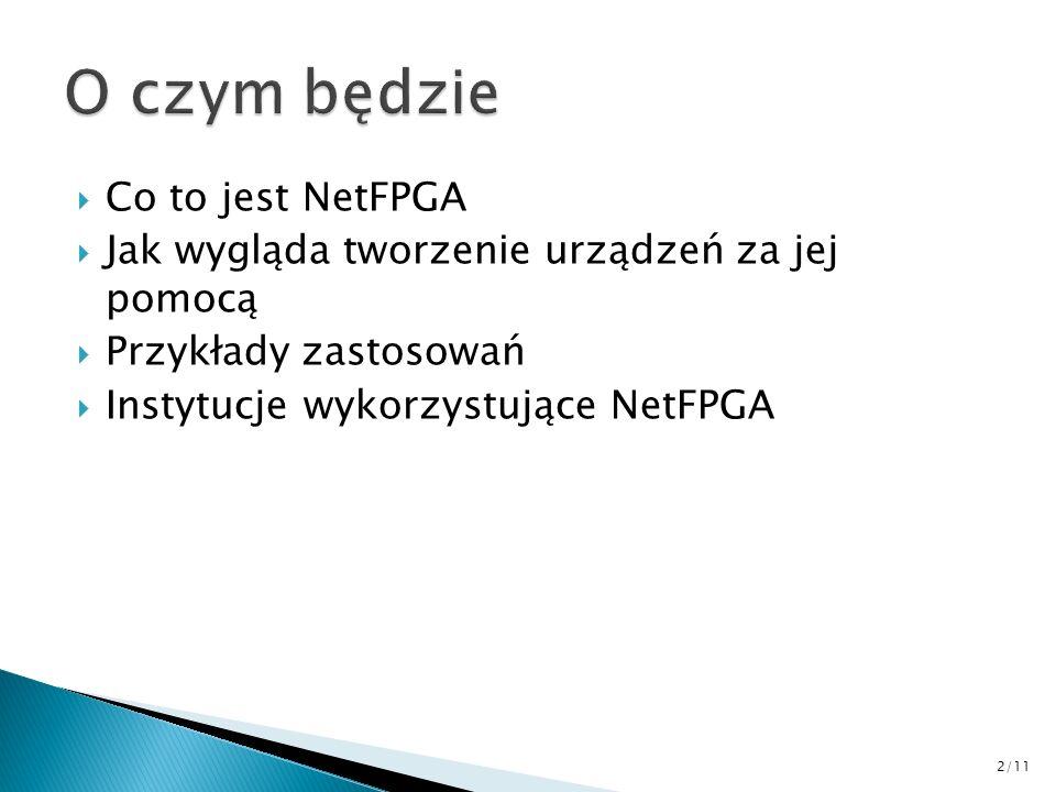 Co to jest NetFPGA Jak wygląda tworzenie urządzeń za jej pomocą Przykłady zastosowań Instytucje wykorzystujące NetFPGA 2/11