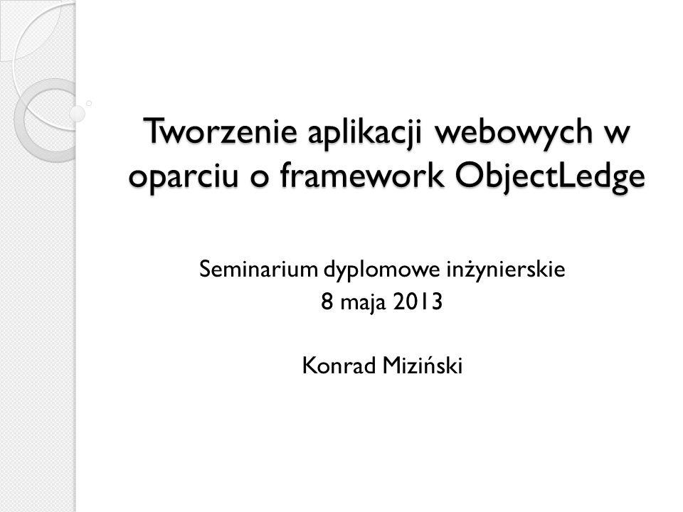 Tworzenie aplikacji webowych w oparciu o framework ObjectLedge Seminarium dyplomowe inżynierskie 8 maja 2013 Konrad Miziński