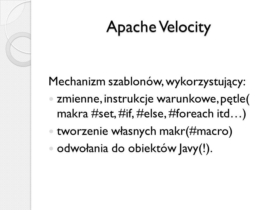 Apache Velocity Mechanizm szablonów, wykorzystujący: zmienne, instrukcje warunkowe, pętle( makra #set, #if, #else, #foreach itd…) tworzenie własnych m