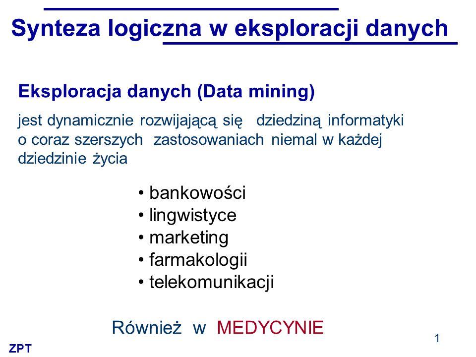 ZPT Synteza logiczna w eksploracji danych jest dynamicznie rozwijającą się dziedziną informatyki o coraz szerszych zastosowaniach niemal w każdej dziedzinie życia bankowości lingwistyce marketing farmakologii telekomunikacji 1 Również w MEDYCYNIE Eksploracja danych (Data mining)