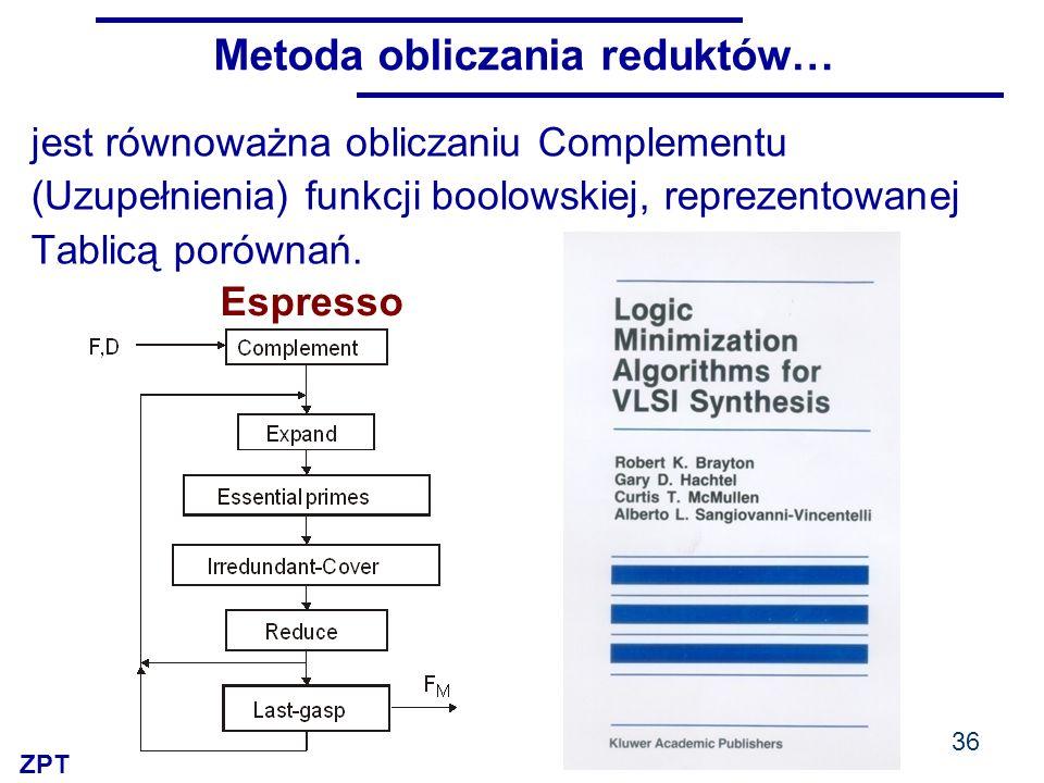 ZPT Metoda obliczania reduktów… 36 jest równoważna obliczaniu Complementu (Uzupełnienia) funkcji boolowskiej, reprezentowanej Tablicą porównań.