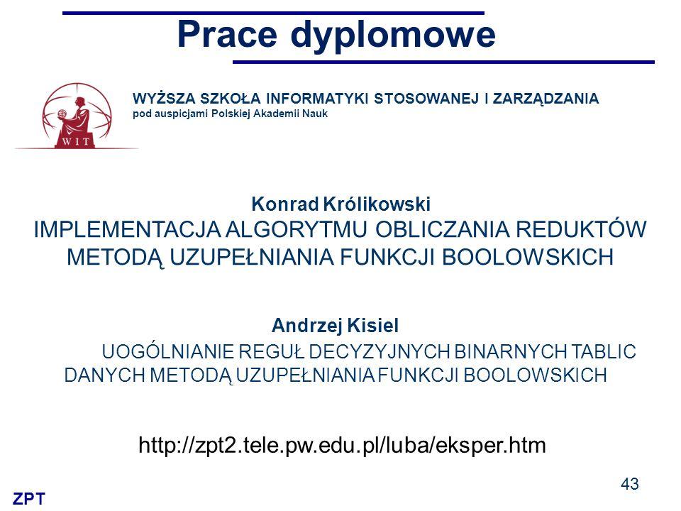 ZPT Prace dyplomowe 43 WYŻSZA SZKOŁA INFORMATYKI STOSOWANEJ I ZARZĄDZANIA pod auspicjami Polskiej Akademii Nauk Konrad Królikowski IMPLEMENTACJA ALGORYTMU OBLICZANIA REDUKTÓW METODĄ UZUPEŁNIANIA FUNKCJI BOOLOWSKICH http://zpt2.tele.pw.edu.pl/luba/eksper.htm Andrzej Kisiel UOGÓLNIANIE REGUŁ DECYZYJNYCH BINARNYCH TABLIC DANYCH METODĄ UZUPEŁNIANIA FUNKCJI BOOLOWSKICH