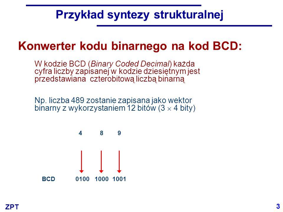 ZPT Konwerter Bin2BCD BIN/BCD 0 liczby 99 0001101100011011 27 BIN 4 Tradycyjną metodę syntezy strukturalnej skonfrontujemy z nowoczesnymi metodami syntezy logicznej 27 BCD 0010 01110010 0111
