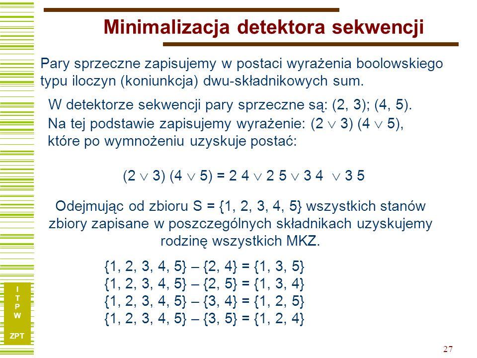 I T P W ZPT 27 Minimalizacja detektora sekwencji Pary sprzeczne zapisujemy w postaci wyrażenia boolowskiego typu iloczyn (koniunkcja) dwu-składnikowych sum.