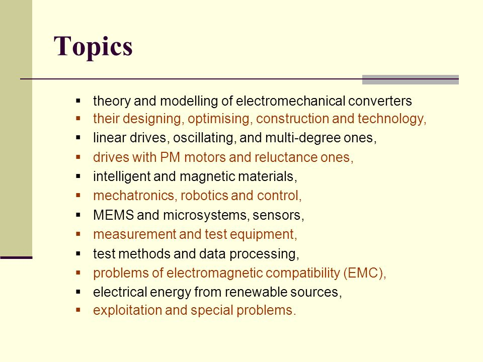 Topics theory and modelling of electromechanical converters their designing, optimising, construction and technology, linear drives, oscillating, and multi-degree ones, drives with PM motors and reluctance ones, intelligent and magnetic materials, mechatronics, robotics and control, MEMS and microsystems, sensors, measurement and test equipment, test methods and data processing, problems of electromagnetic compatibility (EMC), electrical energy from renewable sources, exploitation and special problems.