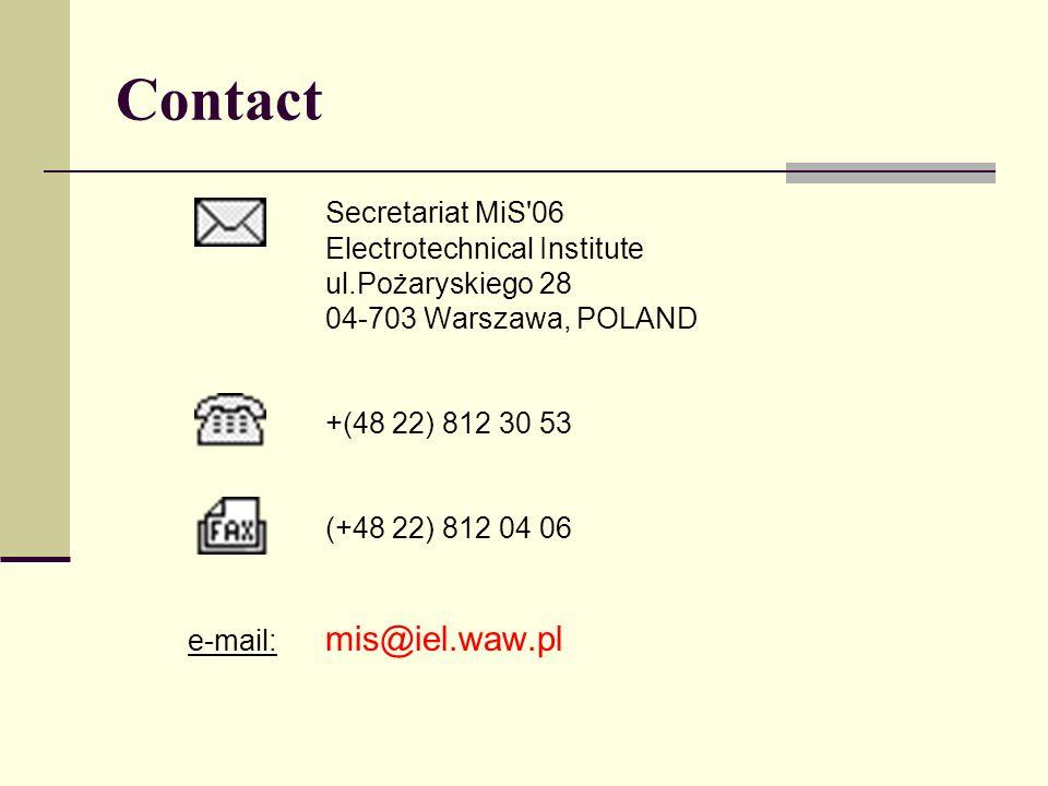 Contact Secretariat MiS 06 Electrotechnical Institute ul.Pożaryskiego 28 04-703 Warszawa, POLAND +(48 22) 812 30 53 (+48 22) 812 04 06 e-mail: mis@iel.waw.pl