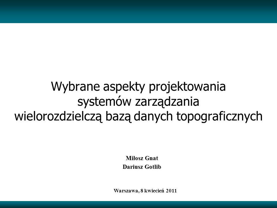 Miłosz Gnat Dariusz Gotlib Warszawa, 8 kwiecień 2011 Wybrane aspekty projektowania systemów zarządzania wielorozdzielczą bazą danych topograficznych