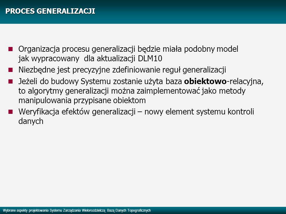 Wybrane aspekty projektowania Systemu Zarządzania Wielorozdzielczą Bazą Danych Topograficznych PROCES GENERALIZACJI Organizacja procesu generalizacji będzie miała podobny model jak wypracowany dla aktualizacji DLM10 Niezbędne jest precyzyjne zdefiniowanie reguł generalizacji Jeżeli do budowy Systemu zostanie użyta baza obiektowo-relacyjna, to algorytmy generalizacji można zaimplementować jako metody manipulowania przypisane obiektom Weryfikacja efektów generalizacji – nowy element systemu kontroli danych