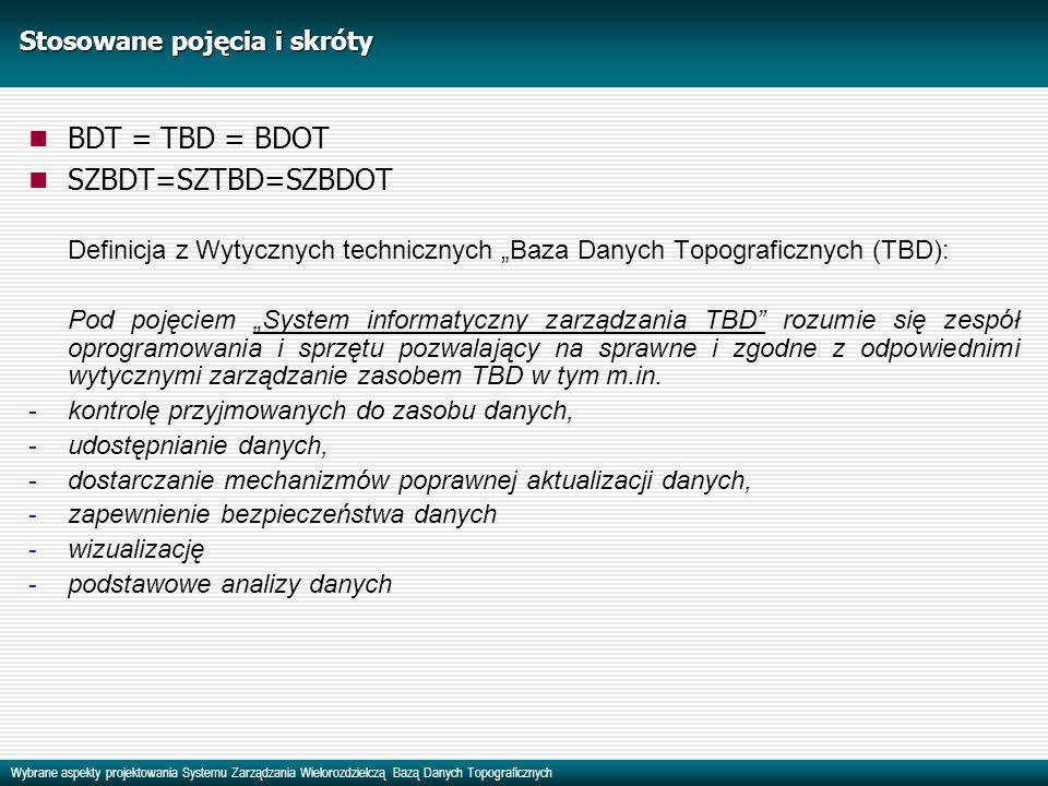 Wybrane aspekty projektowania Systemu Zarządzania Wielorozdzielczą Bazą Danych Topograficznych Stosowane pojęcia i skróty BDT = TBD = BDOT SZBDT=SZTBD=SZBDOT Definicja z Wytycznych technicznych Baza Danych Topograficznych (TBD): Pod pojęciem System informatyczny zarządzania TBD rozumie się zespół oprogramowania i sprzętu pozwalający na sprawne i zgodne z odpowiednimi wytycznymi zarządzanie zasobem TBD w tym m.in.