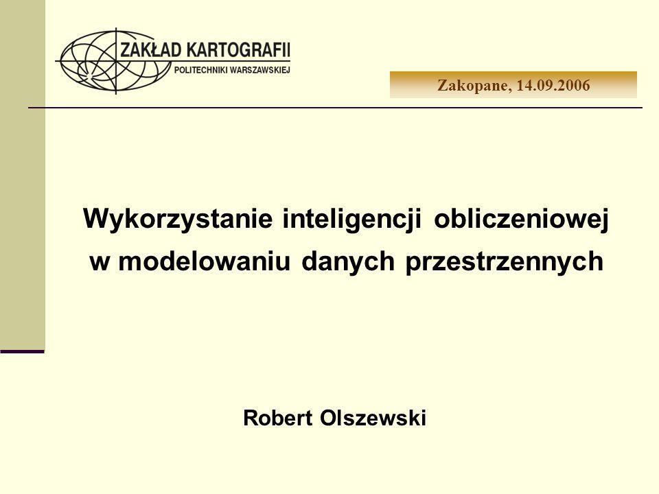 Wykorzystanie inteligencji obliczeniowej w modelowaniu danych przestrzennych Zakopane, 14.09.2006 Robert Olszewski