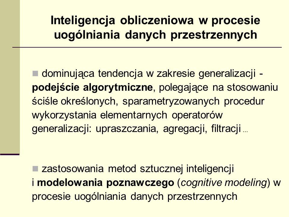 Inteligencja obliczeniowa w procesie uogólniania danych przestrzennych dominująca tendencja w zakresie generalizacji - podejście algorytmiczne, polega