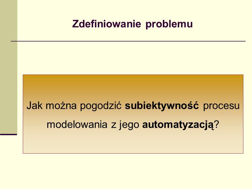 Zdefiniowanie problemu Jak można pogodzić subiektywność procesu modelowania z jego automatyzacją?