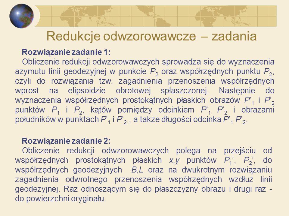 Redukcje odwzorowawcze – zadania Rozwiązanie zadanie 1: Obliczenie redukcji odwzorowawczych sprowadza się do wyznaczenia azymutu linii geodezyjnej w p