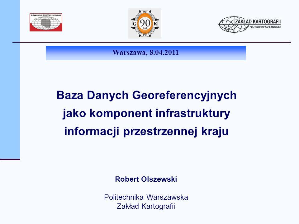 Baza Danych Georeferencyjnych jako komponent infrastruktury informacji przestrzennej kraju Robert Olszewski Politechnika Warszawska Zakład Kartografii