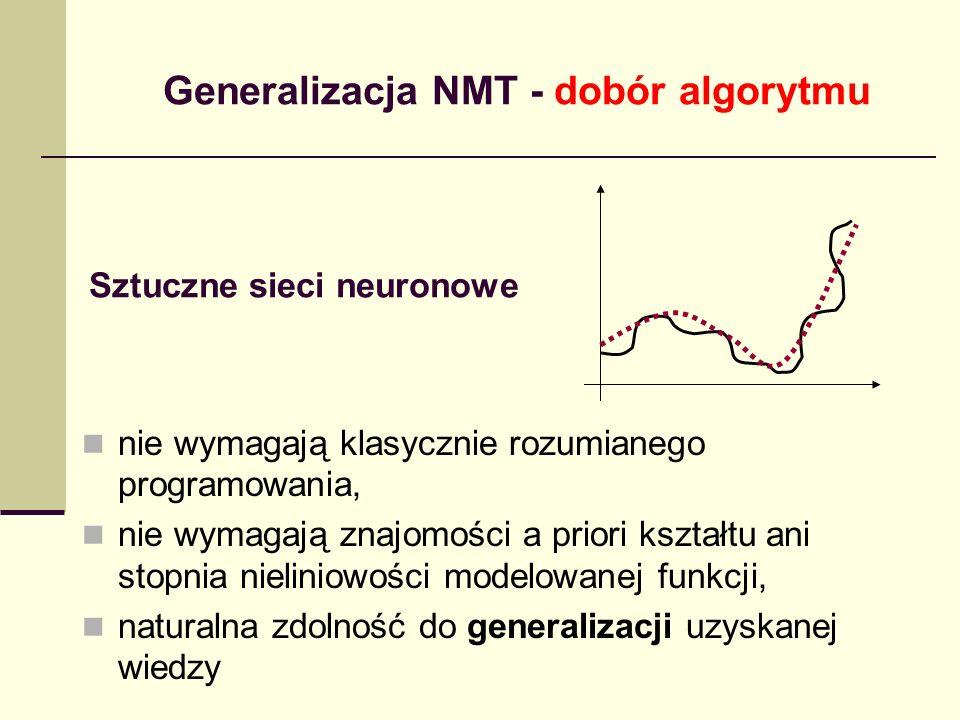 Sztuczne sieci neuronowe nie wymagają klasycznie rozumianego programowania, nie wymagają znajomości a priori kształtu ani stopnia nieliniowości modelowanej funkcji, naturalna zdolność do generalizacji uzyskanej wiedzy Generalizacja NMT - dobór algorytmu