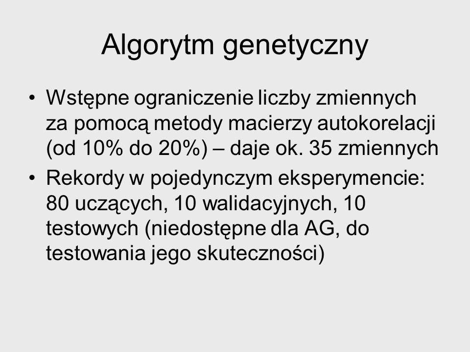 Populacja wyjściowa Parametry: liczba warstw ukrytych (1-2), liczba kodowanych zmiennych (5-10) Parametr: rozmiar populacji wyższego poziomu Dla każdego elementu wyższego poziomu tworzone są wszystkie możliwe układy parametrów chromosomów (12 chromosomów) oraz wzorców sieci neuronowych