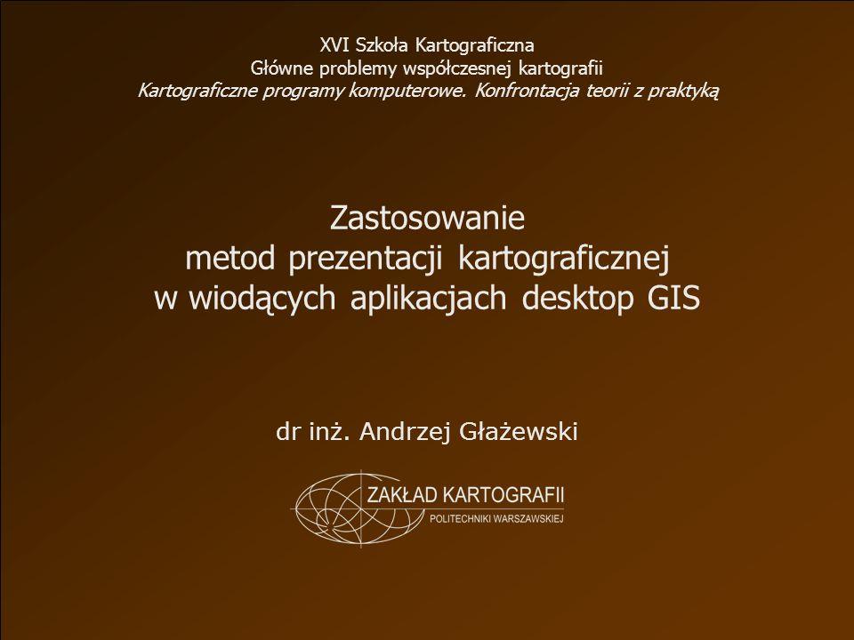 Zastosowanie metod prezentacji kartograficznej w wiodących aplikacjach desktop GIS dr inż.