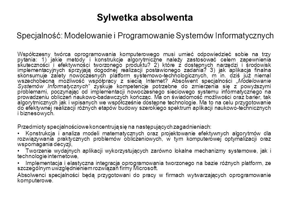 Sylwetka absolwenta Specjalność: Modelowanie i Programowanie Systemów Informatycznych Współczesny twórca oprogramowania komputerowego musi umieć odpowiedzieć sobie na trzy pytania: 1) jakie metody i konstrukcje algorytmiczne należy zastosować celem zapewnienia skuteczności i efektywności tworzonego produktu.