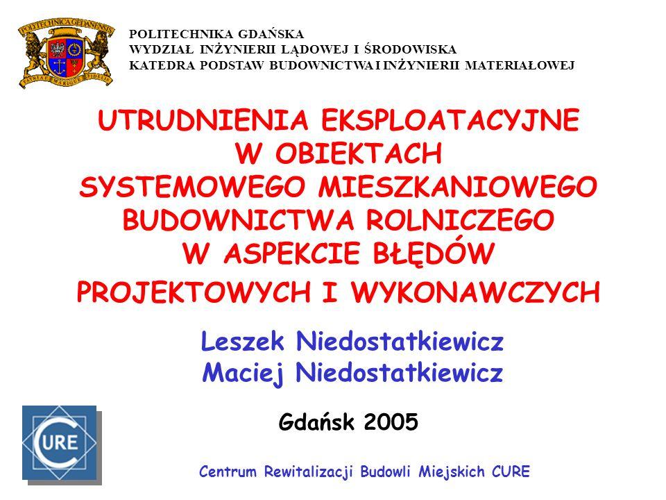 UTRUDNIENIA EKSPLOATACYJNE W OBIEKTACH SYSTEMOWEGO MIESZKANIOWEGO BUDOWNICTWA ROLNICZEGO W ASPEKCIE BŁĘDÓW PROJEKTOWYCH I WYKONAWCZYCH Leszek Niedostatkiewicz Maciej Niedostatkiewicz Gdańsk 2005 Centrum Rewitalizacji Budowli Miejskich CURE POLITECHNIKA GDAŃSKA WYDZIAŁ INŻYNIERII LĄDOWEJ I ŚRODOWISKA KATEDRA PODSTAW BUDOWNICTWA I INŻYNIERII MATERIAŁOWEJ