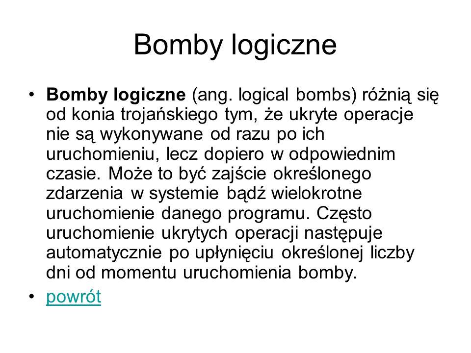 Bomby logiczne Bomby logiczne (ang. logical bombs) różnią się od konia trojańskiego tym, że ukryte operacje nie są wykonywane od razu po ich uruchomie