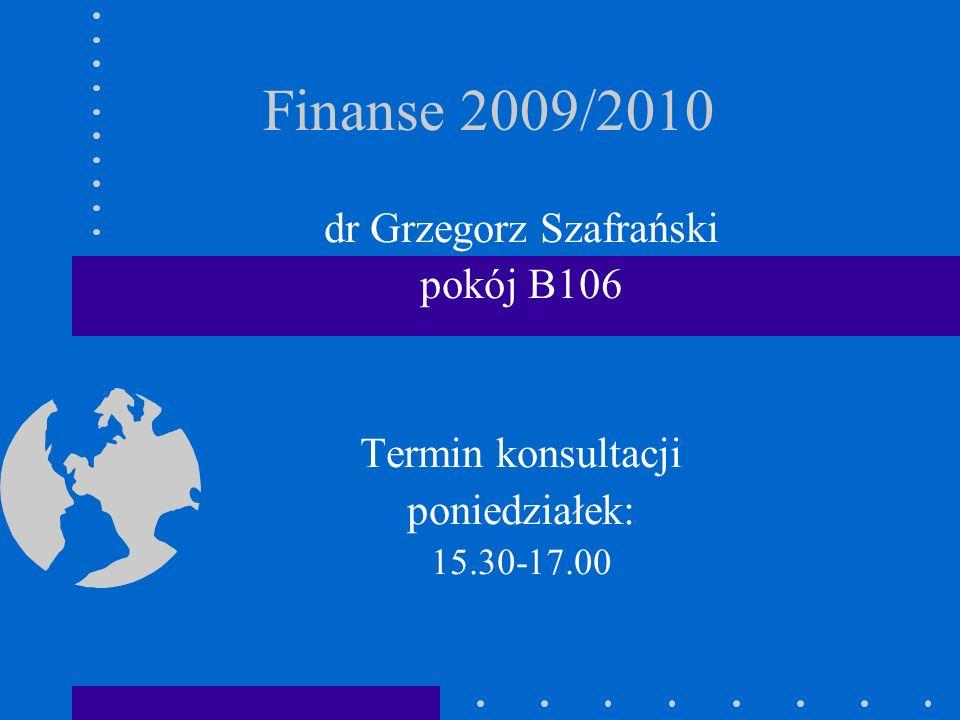 Finanse 2009/2010 dr Grzegorz Szafrański pokój B106 Termin konsultacji poniedziałek: 15.30-17.00