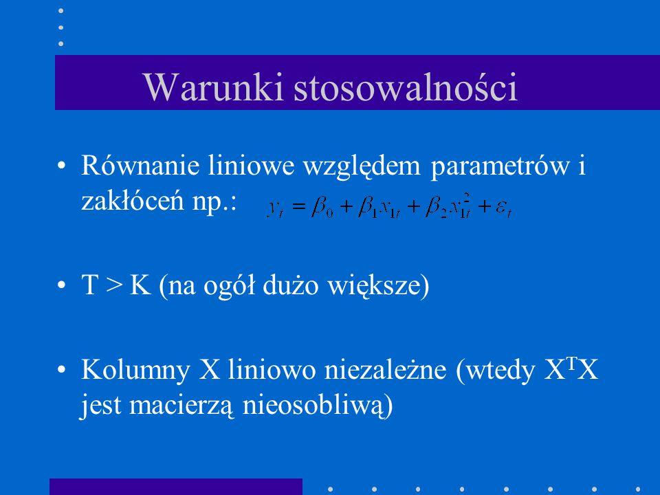 Warunki stosowalności Równanie liniowe względem parametrów i zakłóceń np.: T > K (na ogół dużo większe) Kolumny X liniowo niezależne (wtedy X T X jest macierzą nieosobliwą)