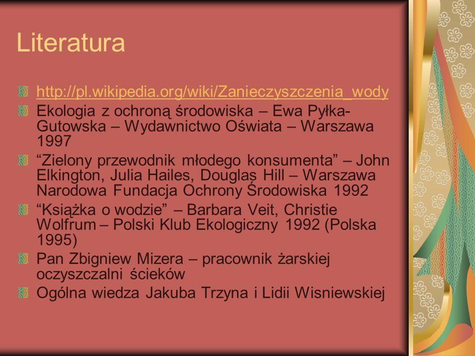 Literatura http://pl.wikipedia.org/wiki/Zanieczyszczenia_wody Ekologia z ochroną środowiska – Ewa Pyłka- Gutowska – Wydawnictwo Oświata – Warszawa 199
