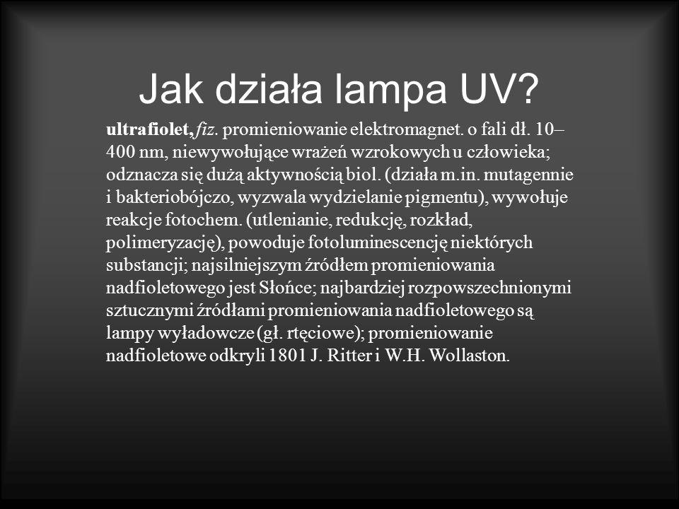 Jak działa lampa UV? ultrafiolet, fiz. promieniowanie elektromagnet. o fali dł. 10– 400 nm, niewywołujące wrażeń wzrokowych u człowieka; odznacza się