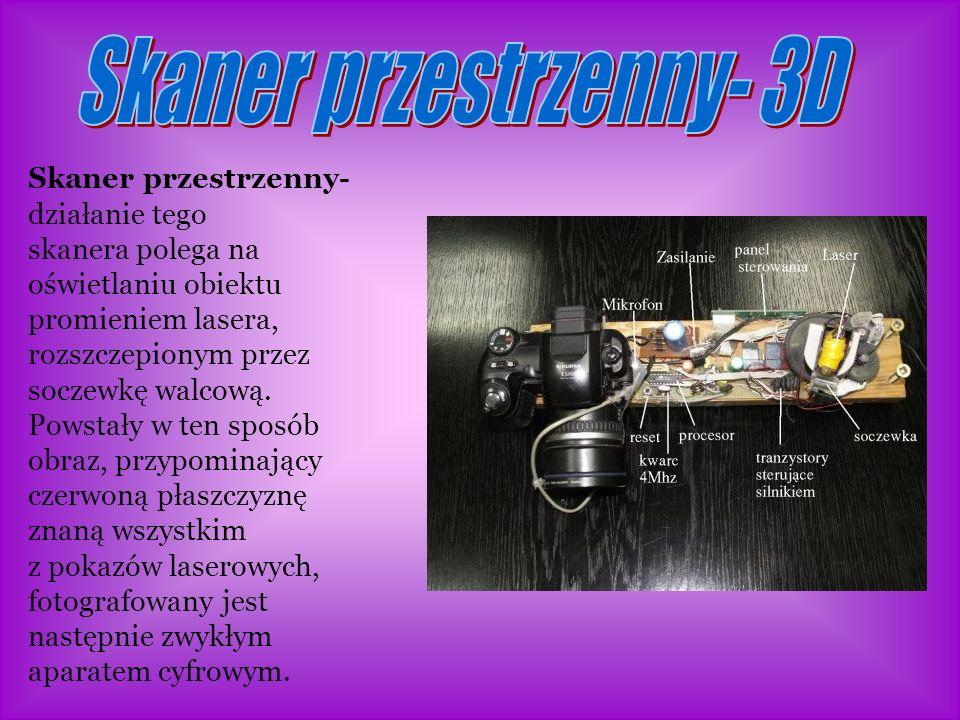 Skaner przestrzenny- działanie tego skanera polega na oświetlaniu obiektu promieniem lasera, rozszczepionym przez soczewkę walcową.