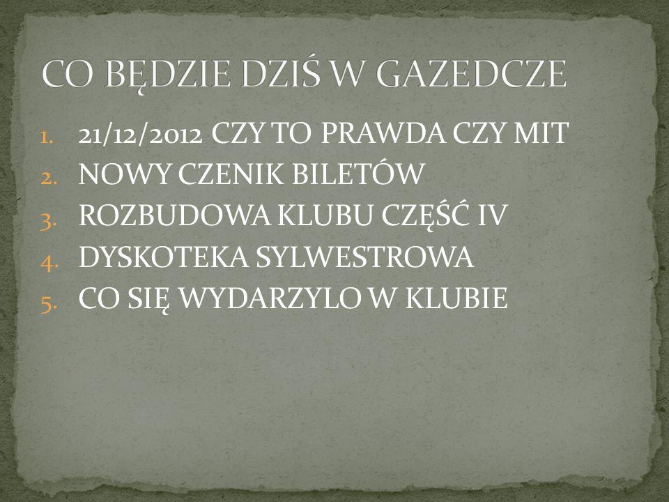1. 21/12/2012 CZY TO PRAWDA CZY MIT 2. NOWY CZENIK BILETÓW 3. ROZBUDOWA KLUBU CZĘŚĆ IV 4. DYSKOTEKA SYLWESTROWA 5. CO SIĘ WYDARZYLO W KLUBIE