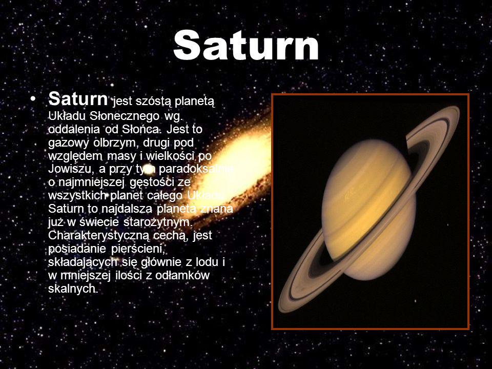 Saturn Saturn jest szóstą planetą Układu Słonecznego wg. oddalenia od Słońca. Jest to gazowy olbrzym, drugi pod względem masy i wielkości po Jowiszu,