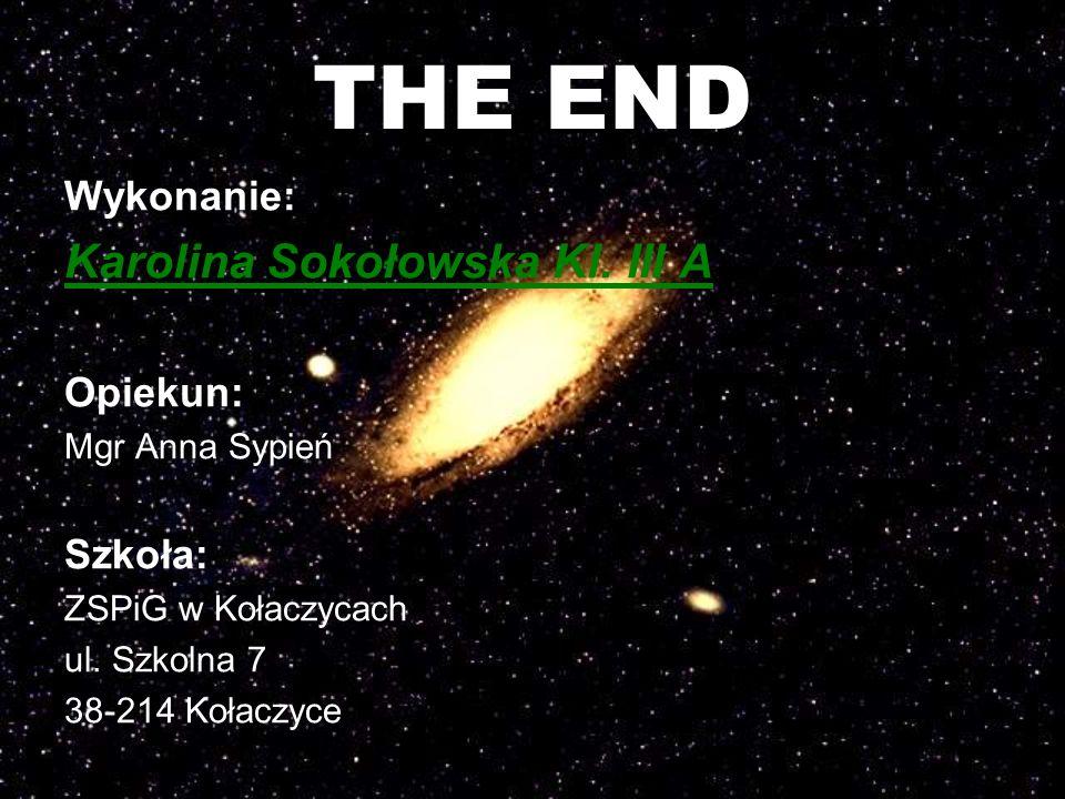THE END Wykonanie: Karolina Sokołowska Kl. III A Opiekun: Mgr Anna Sypień Szkoła: ZSPiG w Kołaczycach ul. Szkolna 7 38-214 Kołaczyce