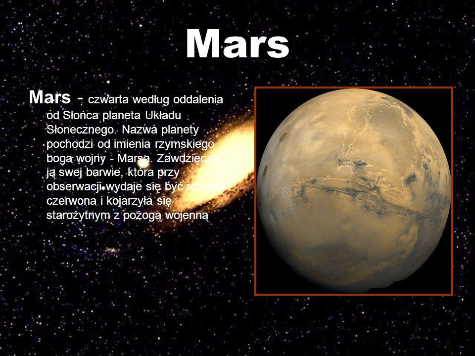 Mars Mars - czwarta według oddalenia od Słońca planeta Układu Słonecznego. Nazwa planety pochodzi od imienia rzymskiego boga wojny - Marsa. Zawdzięcza