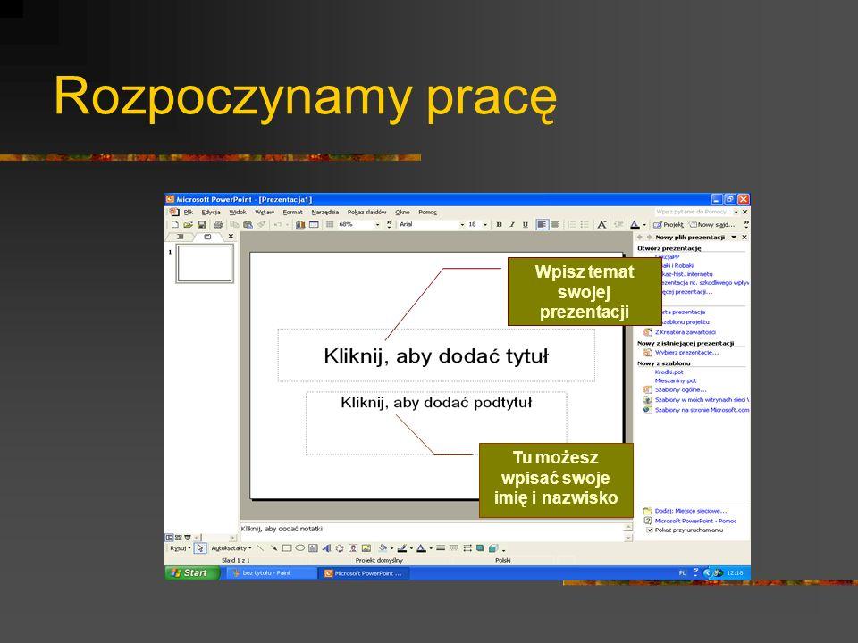 Rozpoczynamy pracę Wpisz temat swojej prezentacji Tu możesz wpisać swoje imię i nazwisko