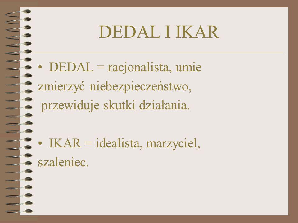 DEDAL I IKAR DEDAL = racjonalista, umie zmierzyć niebezpieczeństwo, przewiduje skutki działania.