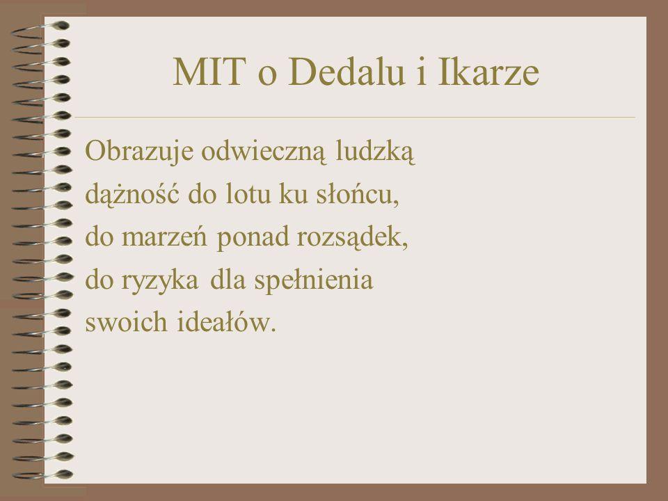 MIT o Dedalu i Ikarze Obrazuje odwieczną ludzką dążność do lotu ku słońcu, do marzeń ponad rozsądek, do ryzyka dla spełnienia swoich ideałów.