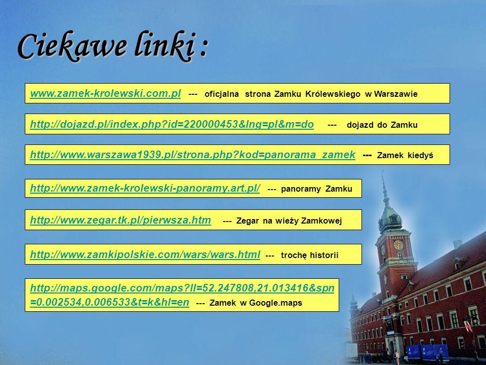 Ciekawe linki : www.zamek-krolewski.com.pl www.zamek-krolewski.com.pl --- oficjalna strona Zamku Królewskiego w Warszawie http://dojazd.pl/index.php?id=220000453&lng=pl&m=do http://dojazd.pl/index.php?id=220000453&lng=pl&m=do --- dojazd do Zamku http://www.warszawa1939.pl/strona.php?kod=panorama_zamekhttp://www.warszawa1939.pl/strona.php?kod=panorama_zamek --- Zamek kiedyś http://www.zamek-krolewski-panoramy.art.pl/http://www.zamek-krolewski-panoramy.art.pl/ --- panoramy Zamku http://www.zegar.tk.pl/pierwsza.htm http://www.zegar.tk.pl/pierwsza.htm --- Zegar na wieży Zamkowej http://www.zamkipolskie.com/wars/wars.html http://www.zamkipolskie.com/wars/wars.html --- trochę historii http://maps.google.com/maps?ll=52.247808,21.013416&spn =0.002534,0.006533&t=k&hl=en http://maps.google.com/maps?ll=52.247808,21.013416&spn =0.002534,0.006533&t=k&hl=en --- Zamek w Google.maps