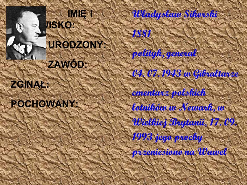 IMIĘ I NAZWISKO: URODZONY: ZAWÓD: ZGINĄŁ: POCHOWANY: Władysław Sikorski 1881 polityk, generał 04.