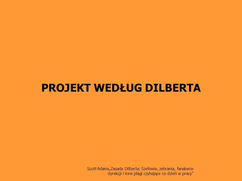 Scott AdamsZasada Dilberta: Szefowie, zebrania, fanaberie dyrekcji i inne plagi czyhające co dzień w pracy Projekt według Dilberta Lider zespołu projektowego Funkcja lidera zespołu często jest uznawana za etap w karierze wiodącej ku dyrekcji.
