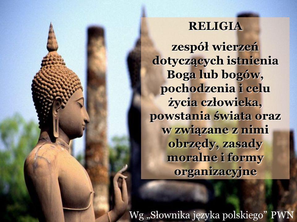 Wg Słownika języka polskiego PWN RELIGIA zespół wierzeń dotyczących istnienia Boga lub bogów, pochodzenia i celu życia człowieka, powstania świata ora