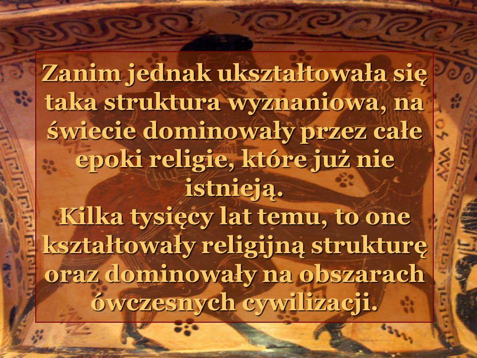 Zanim jednak ukształtowała się taka struktura wyznaniowa, na świecie dominowały przez całe epoki religie, które już nie istnieją. Kilka tysięcy lat te