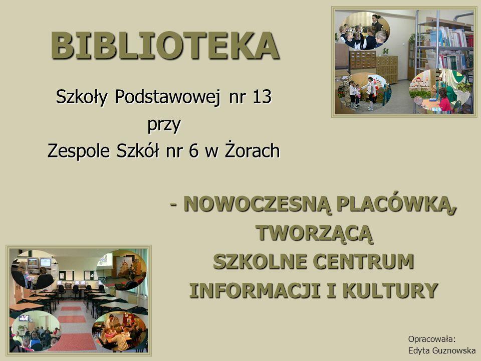 BIBLIOTEKA Szkoły Podstawowej nr 13 przy Zespole Szkół nr 6 w Żorach - NOWOCZESNĄ PLACÓWKĄ, TWORZĄCĄ SZKOLNE CENTRUM INFORMACJI I KULTURY Opracowała: Edyta Guznowska