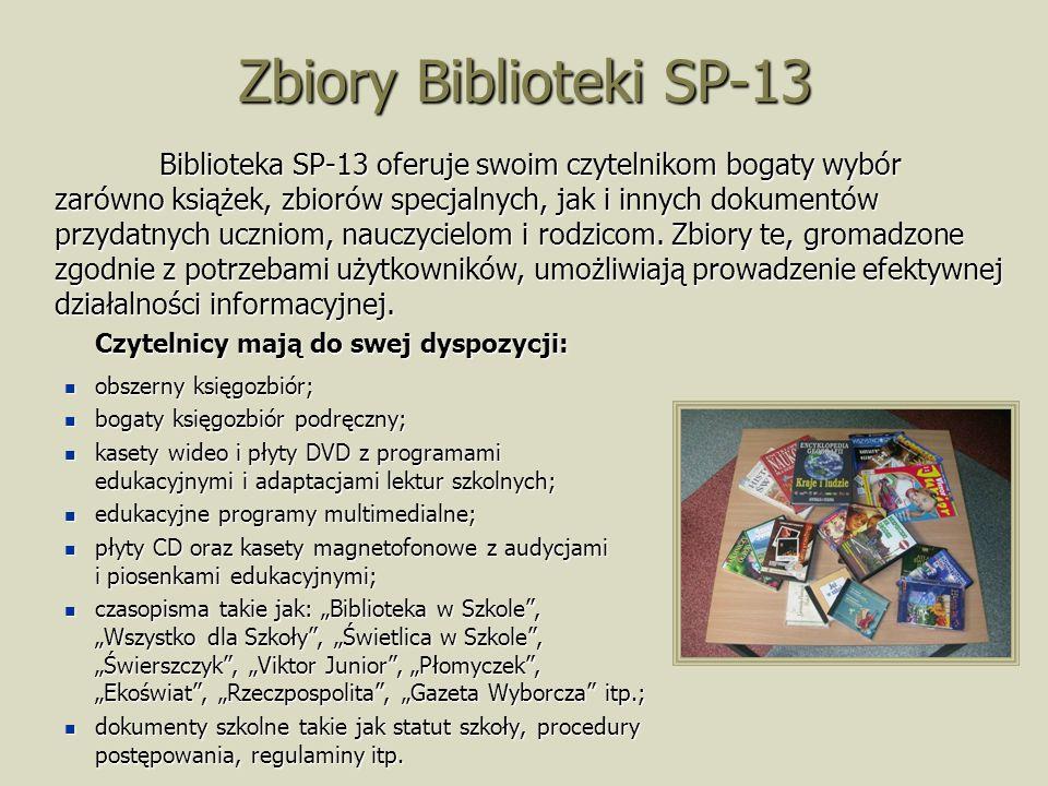 Zbiory Biblioteki SP-13 Czytelnicy mają do swej dyspozycji: obszerny księgozbiór; obszerny księgozbiór; bogaty księgozbiór podręczny; bogaty księgozbiór podręczny; kasety wideo i płyty DVD z programami edukacyjnymi i adaptacjami lektur szkolnych; kasety wideo i płyty DVD z programami edukacyjnymi i adaptacjami lektur szkolnych; edukacyjne programy multimedialne; edukacyjne programy multimedialne; płyty CD oraz kasety magnetofonowe z audycjami i piosenkami edukacyjnymi; płyty CD oraz kasety magnetofonowe z audycjami i piosenkami edukacyjnymi; czasopisma takie jak: Biblioteka w Szkole, Wszystko dla Szkoły, Świetlica w Szkole, Świerszczyk, Viktor Junior, Płomyczek, Ekoświat, Rzeczpospolita, Gazeta Wyborcza itp.; czasopisma takie jak: Biblioteka w Szkole, Wszystko dla Szkoły, Świetlica w Szkole, Świerszczyk, Viktor Junior, Płomyczek, Ekoświat, Rzeczpospolita, Gazeta Wyborcza itp.; dokumenty szkolne takie jak statut szkoły, procedury postępowania, regulaminy itp.